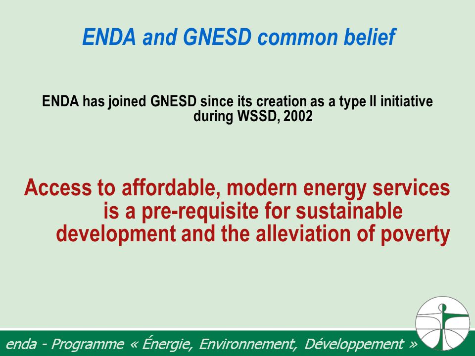 enda - Programme « Énergie, Environnement, Développement » ENDA and GNESD common belief ENDA has joined GNESD since its creation as a type II initiative during WSSD, 2002 Access to affordable, modern energy services is a pre-requisite for sustainable development and the alleviation of poverty