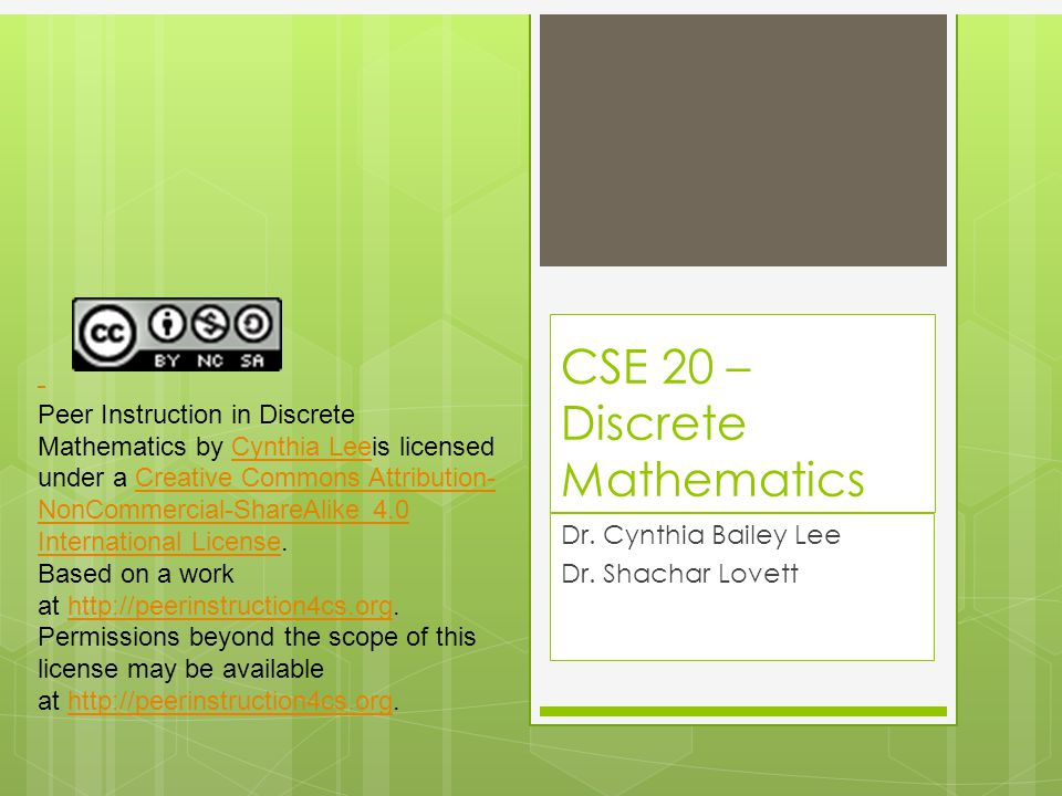 CSE 20 – Discrete Mathematics Dr. Cynthia Bailey Lee Dr. Shachar Lovett Peer Instruction in Discrete Mathematics by Cynthia Leeis licensed under a Cre