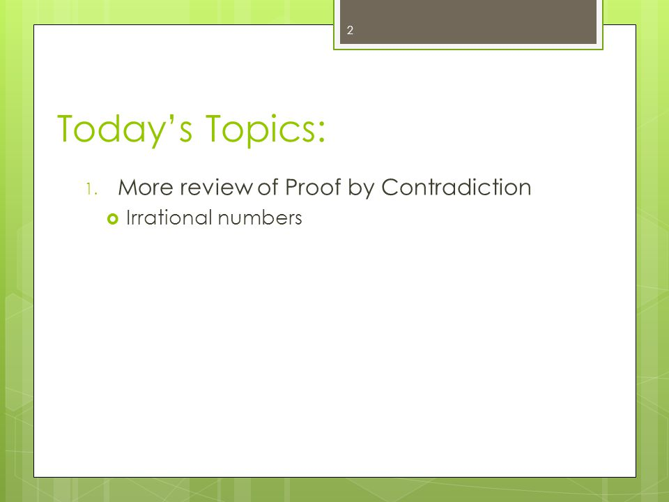 Today's Topics: 1. More review of Proof by Contradiction  Irrational numbers 2