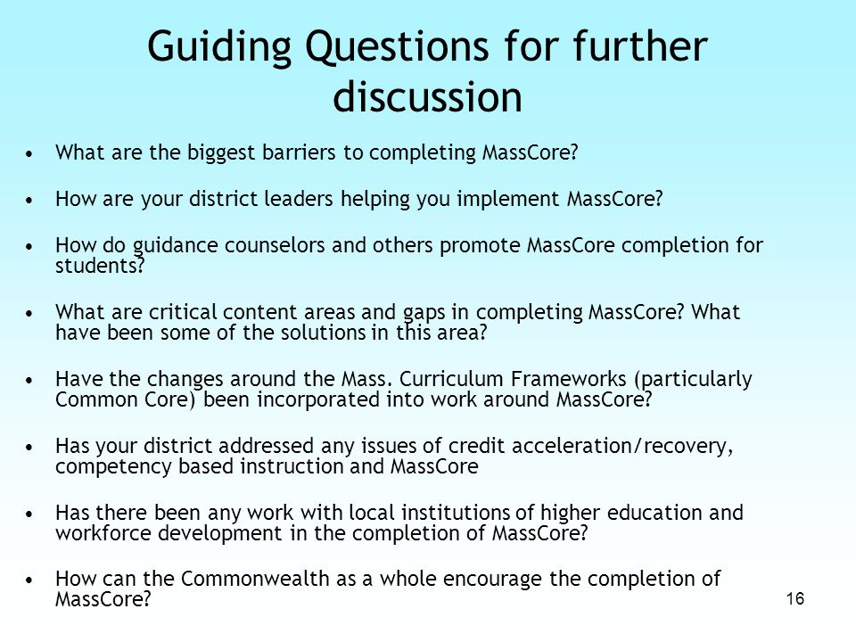 16 Guiding Questions for further discussion What are the biggest barriers to completing MassCore? How are your district leaders helping you implement