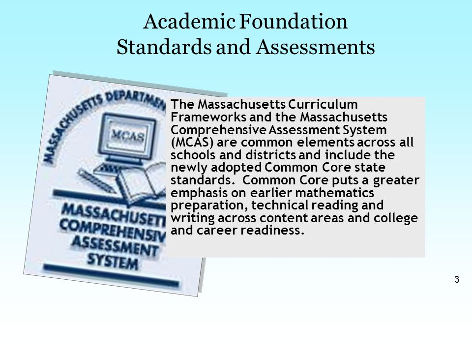 3 Academic Foundation Standards and Assessments The Massachusetts Curriculum Frameworks and the Massachusetts Comprehensive Assessment System (MCAS) are common elements across all schools and districts and include the newly adopted Common Core state standards.