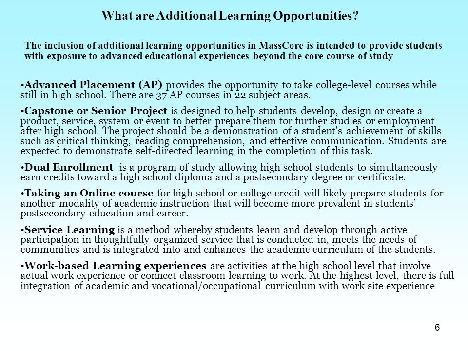 6 What are Additional Learning Opportunities? Advanced Placement (AP) provides the opportunity to take college-level courses while still in high schoo