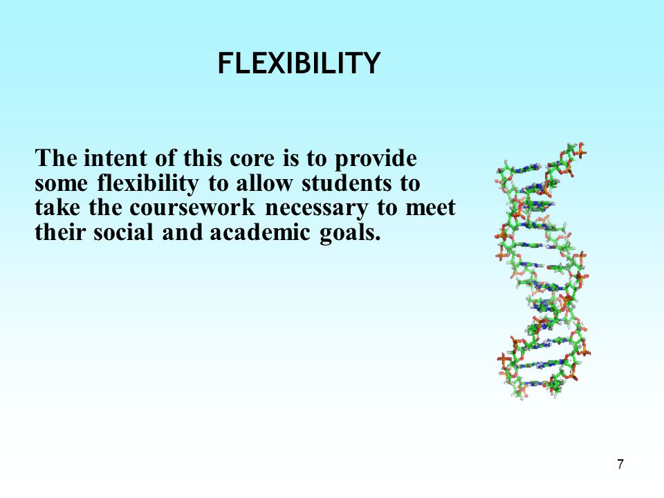 7 FLEXIBILITY The intent of this core is to provide some flexibility to allow students to take the coursework necessary to meet their social and academic goals.