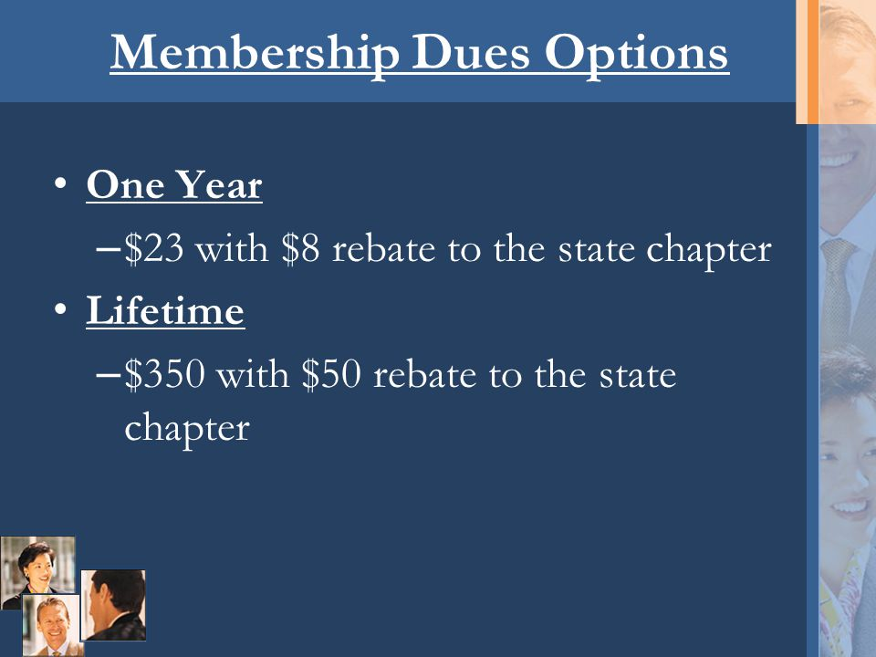 Membership Dues Options One Year – $23 with $8 rebate to the state chapter Lifetime – $350 with $50 rebate to the state chapter