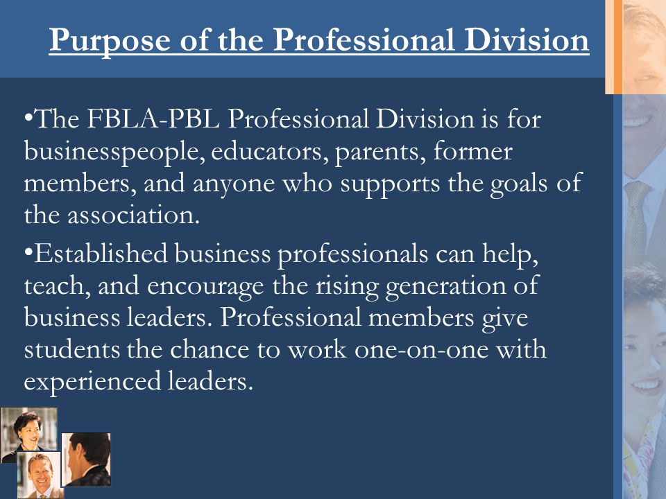 Purpose of the Professional Division The FBLA-PBL Professional Division is for businesspeople, educators, parents, former members, and anyone who supp