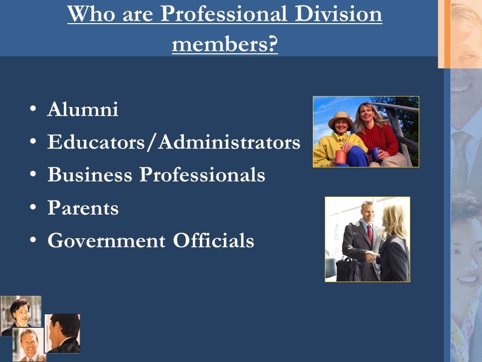 Who are Professional Division members? Alumni Educators/Administrators Business Professionals Parents Government Officials