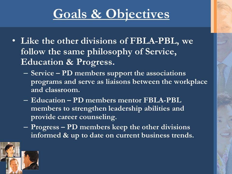 Goals & Objectives Like the other divisions of FBLA-PBL, we follow the same philosophy of Service, Education & Progress. – Service – PD members suppor