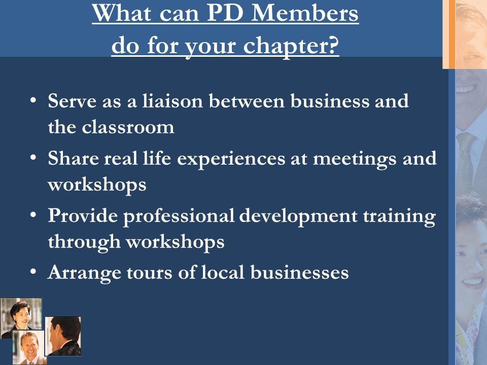 What can PD Members do for your chapter? Serve as a liaison between business and the classroom Share real life experiences at meetings and workshops P