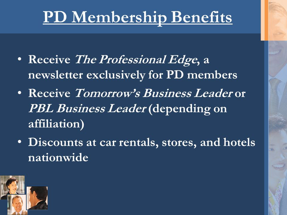 PD Membership Benefits Receive The Professional Edge, a newsletter exclusively for PD members Receive Tomorrow's Business Leader or PBL Business Leade