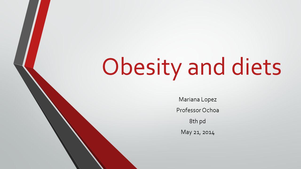 Obesity and diets Mariana Lopez Professor Ochoa 8th pd May 21, 2014
