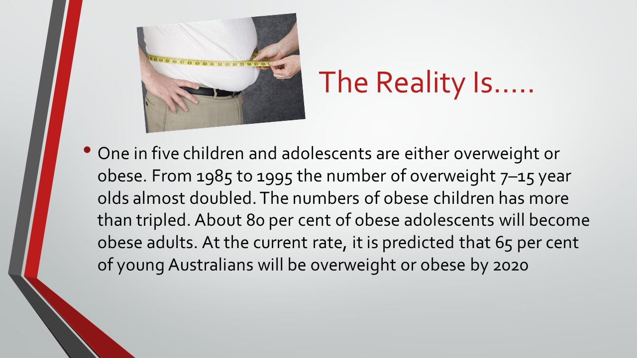 The Reality Is..... One in five children and adolescents are either overweight or obese. From 1985 to 1995 the number of overweight 7–15 year olds alm