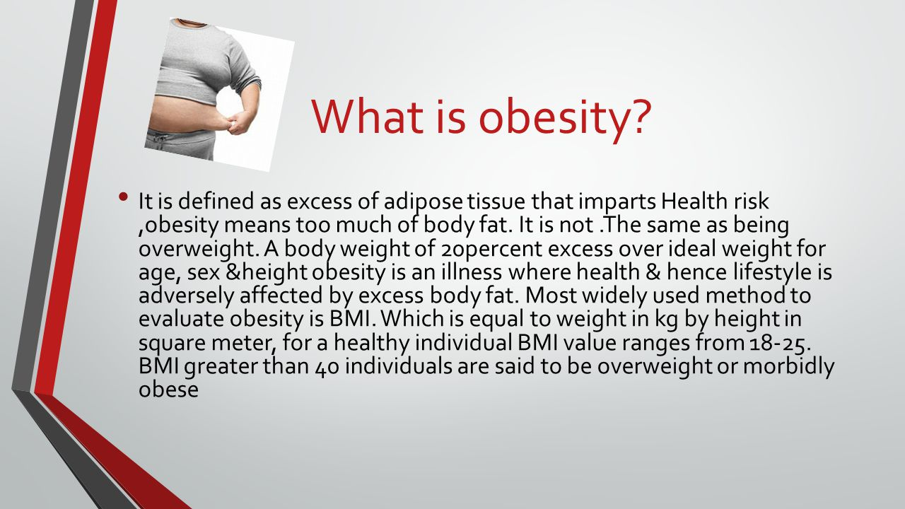What is obesity? It is defined as excess of adipose tissue that imparts Health risk,obesity means too much of body fat. It is not.The same as being ov