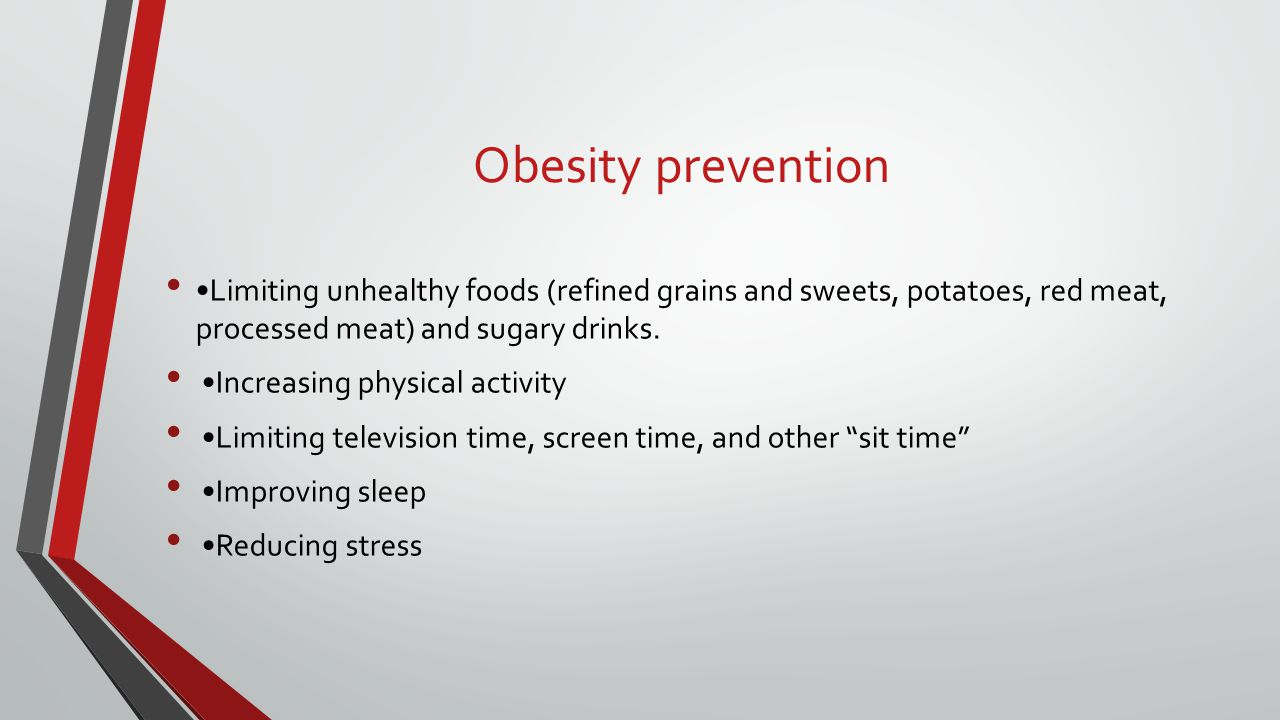 Obesity prevention Limiting unhealthy foods (refined grains and sweets, potatoes, red meat, processed meat) and sugary drinks. Increasing physical act