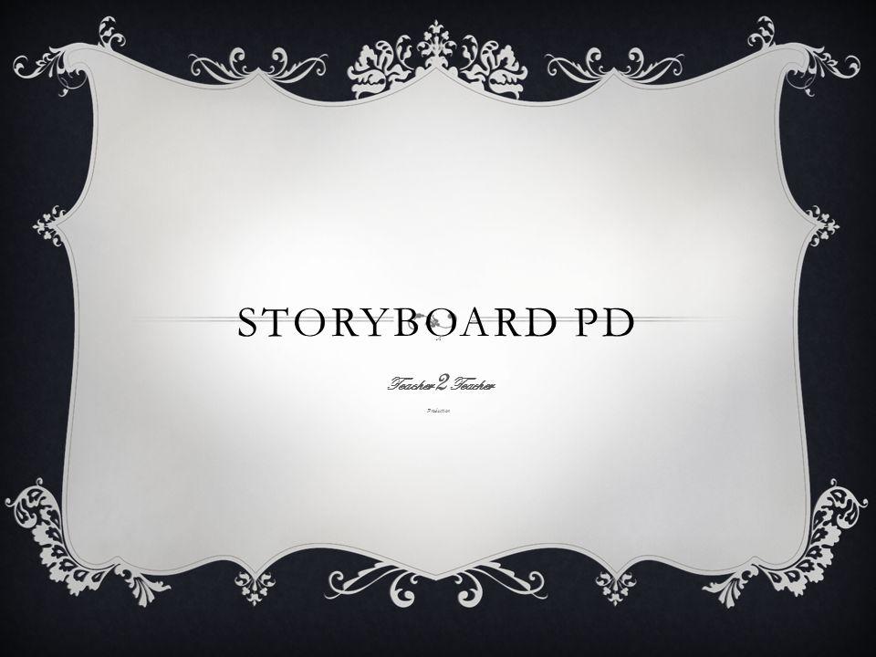 STORYBOARD PD A Teacher 2 Teacher Production