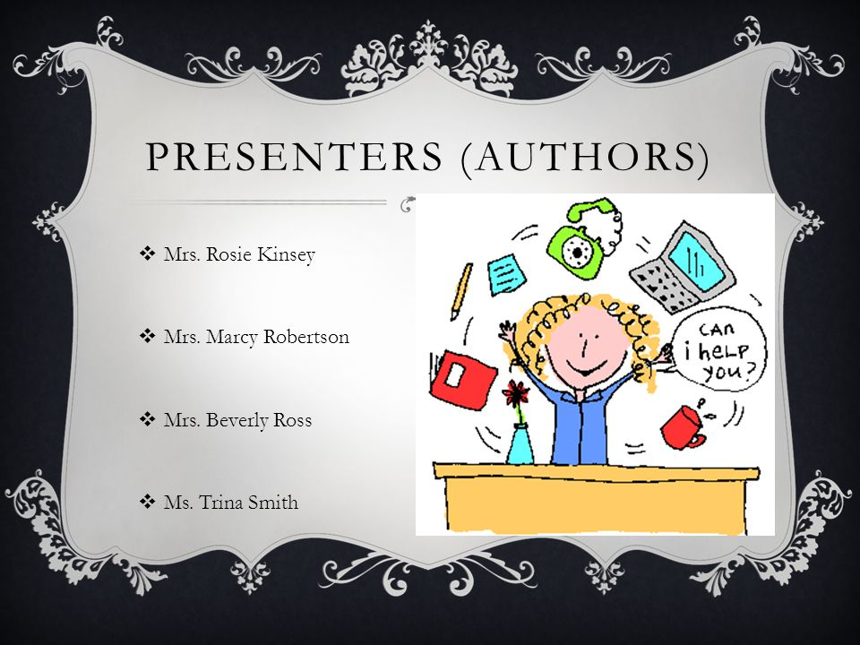  Mrs. Rosie Kinsey  Mrs. Marcy Robertson  Mrs. Beverly Ross  Ms. Trina Smith PRESENTERS (AUTHORS)