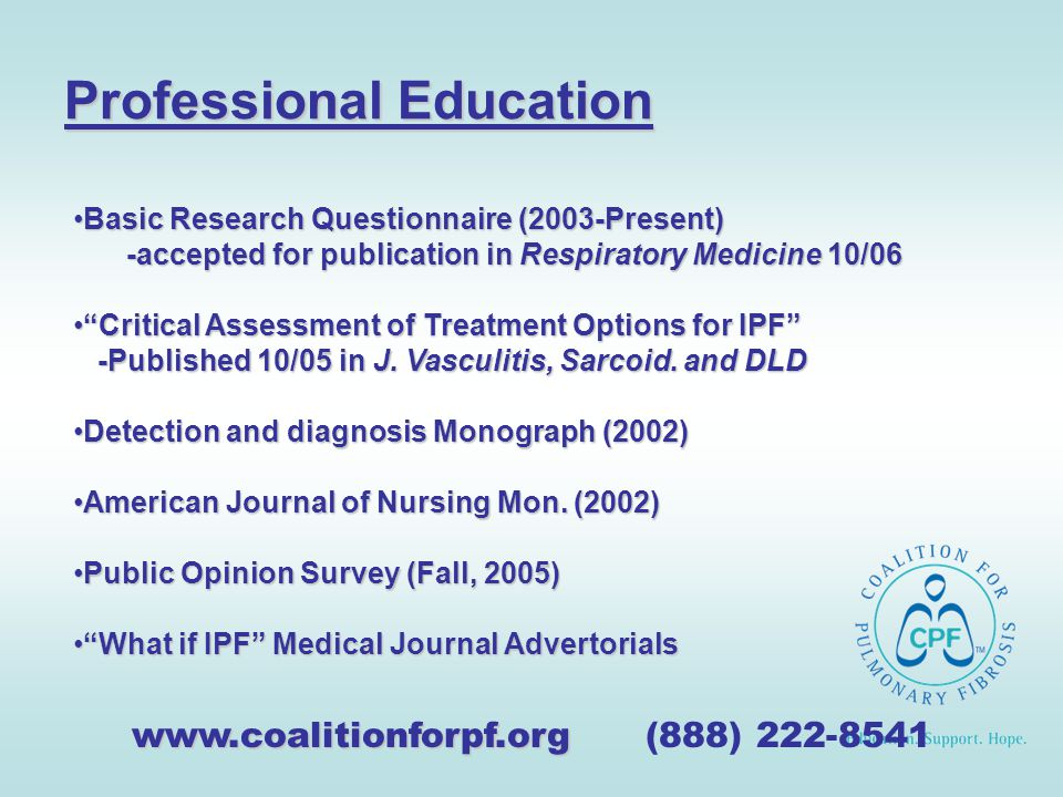 Professional Education www.coalitionforpf.org www.coalitionforpf.org (888) 222-8541 Basic Research Questionnaire (2003-Present)Basic Research Questionnaire (2003-Present) -accepted for publication in Respiratory Medicine 10/06 Critical Assessment of Treatment Options for IPF -Published 10/05 in J.