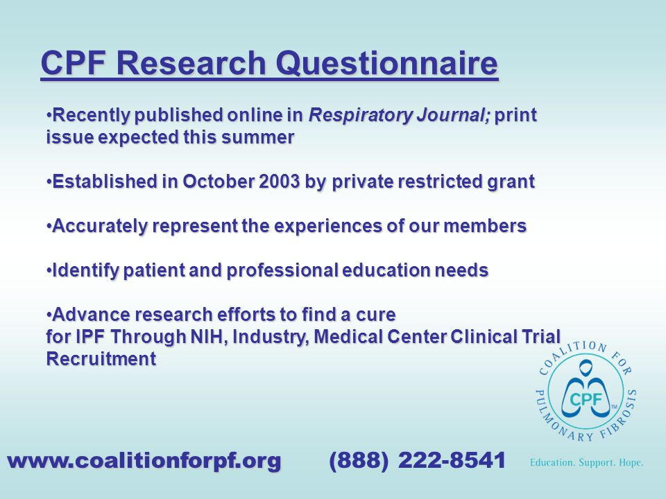 CPF Research Questionnaire www.coalitionforpf.org www.coalitionforpf.org (888) 222-8541 Recently published online in Respiratory Journal; print issue expected this summerRecently published online in Respiratory Journal; print issue expected this summer Established in October 2003 by private restricted grantEstablished in October 2003 by private restricted grant Accurately represent the experiences of our membersAccurately represent the experiences of our members Identify patient and professional education needsIdentify patient and professional education needs Advance research efforts to find a cure for IPF Through NIH, Industry, Medical Center Clinical Trial RecruitmentAdvance research efforts to find a cure for IPF Through NIH, Industry, Medical Center Clinical Trial Recruitment