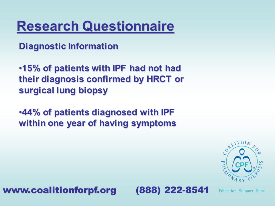 Research Questionnaire www.coalitionforpf.org www.coalitionforpf.org (888) 222-8541 Diagnostic Information 15% of patients with IPF had not had their diagnosis confirmed by HRCT or surgical lung biopsy15% of patients with IPF had not had their diagnosis confirmed by HRCT or surgical lung biopsy 44% of patients diagnosed with IPF within one year of having symptoms44% of patients diagnosed with IPF within one year of having symptoms