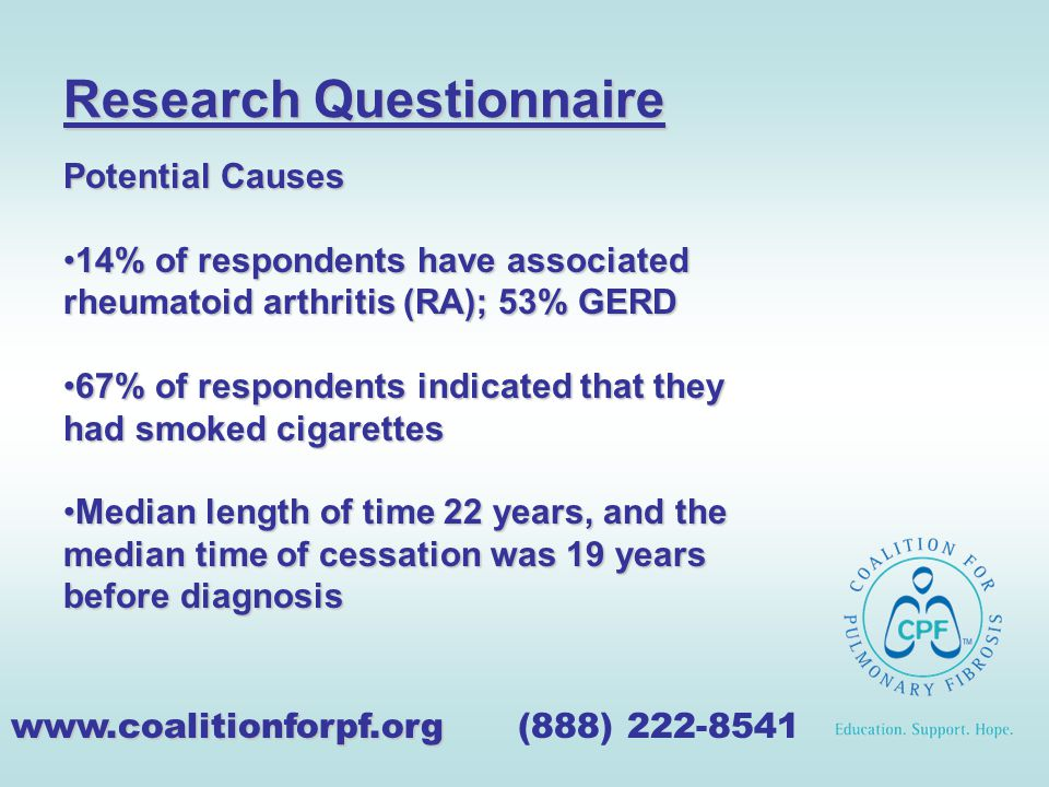 Research Questionnaire www.coalitionforpf.org www.coalitionforpf.org (888) 222-8541 Potential Causes 14% of respondents have associated rheumatoid arthritis (RA); 53% GERD14% of respondents have associated rheumatoid arthritis (RA); 53% GERD 67% of respondents indicated that they had smoked cigarettes67% of respondents indicated that they had smoked cigarettes Median length of time 22 years, and the median time of cessation was 19 years before diagnosisMedian length of time 22 years, and the median time of cessation was 19 years before diagnosis