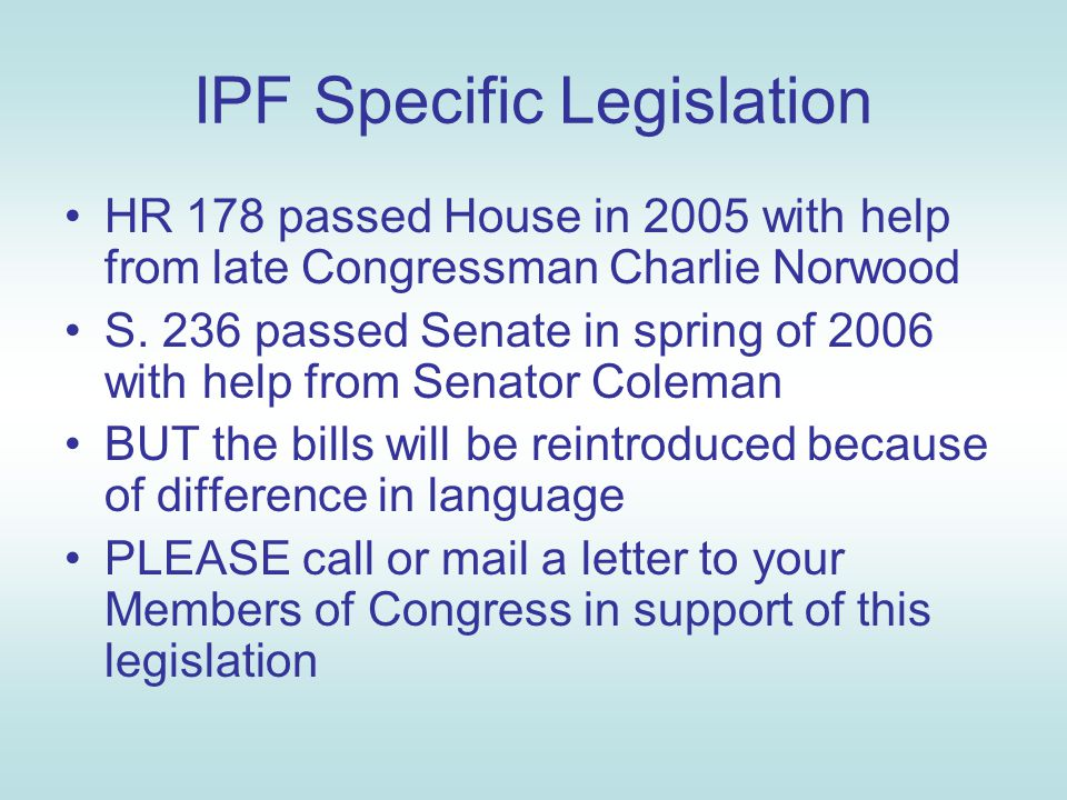 IPF Specific Legislation HR 178 passed House in 2005 with help from late Congressman Charlie Norwood S. 236 passed Senate in spring of 2006 with help