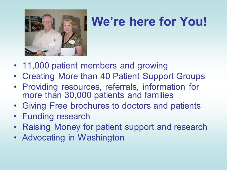 We're here for You! 11,000 patient members and growing Creating More than 40 Patient Support Groups Providing resources, referrals, information for mo
