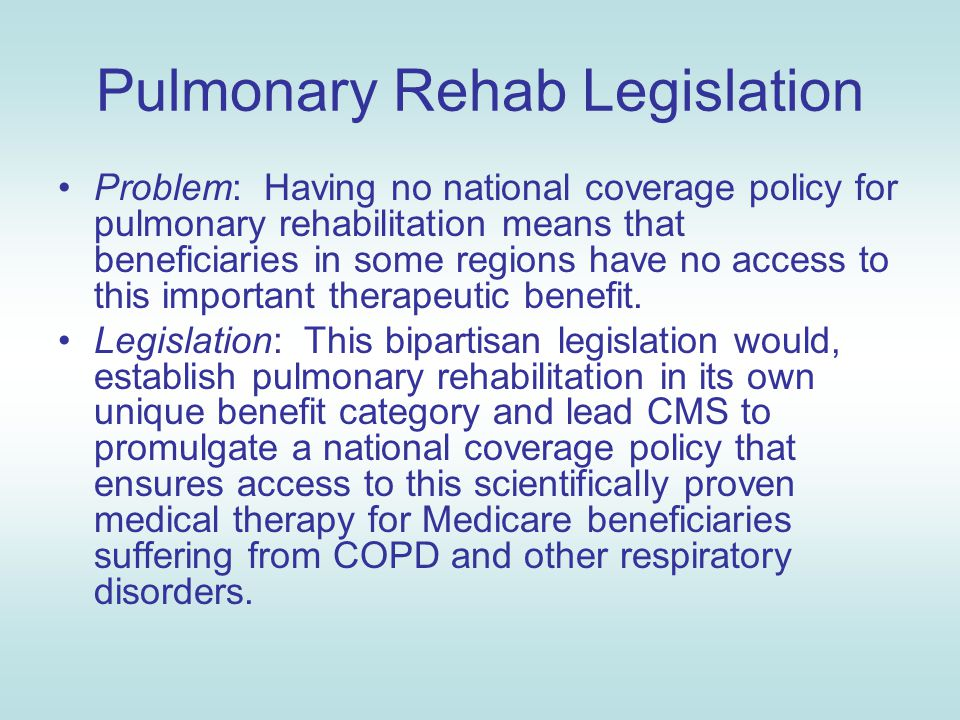 Pulmonary Rehab Legislation Problem: Having no national coverage policy for pulmonary rehabilitation means that beneficiaries in some regions have no