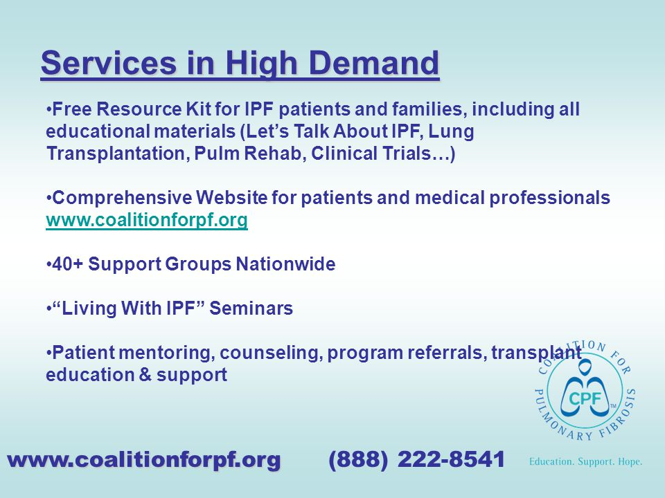 Services in High Demand www.coalitionforpf.org www.coalitionforpf.org (888) 222-8541 Free Resource Kit for IPF patients and families, including all educational materials (Let's Talk About IPF, Lung Transplantation, Pulm Rehab, Clinical Trials…) Comprehensive Website for patients and medical professionals www.coalitionforpf.org www.coalitionforpf.org 40+ Support Groups Nationwide Living With IPF Seminars Patient mentoring, counseling, program referrals, transplant education & support