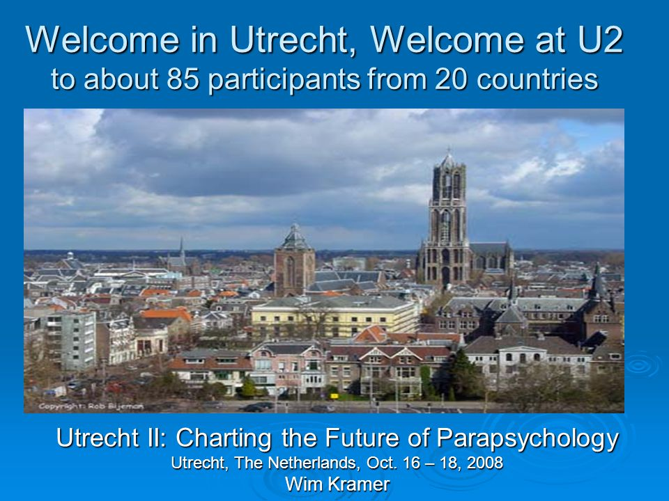 Welcome in Utrecht, Welcome at U2 to about 85 participants from 20 countries Utrecht II: Charting the Future of Parapsychology Utrecht, The Netherlands, Oct.