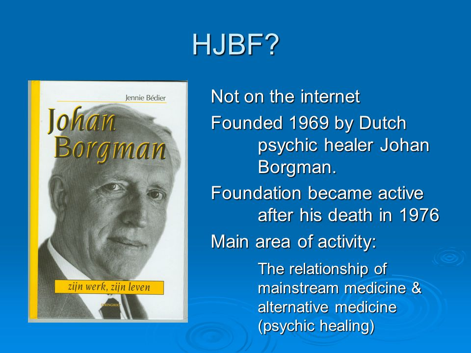HJBF. Not on the internet Founded 1969 by Dutch psychic healer Johan Borgman.