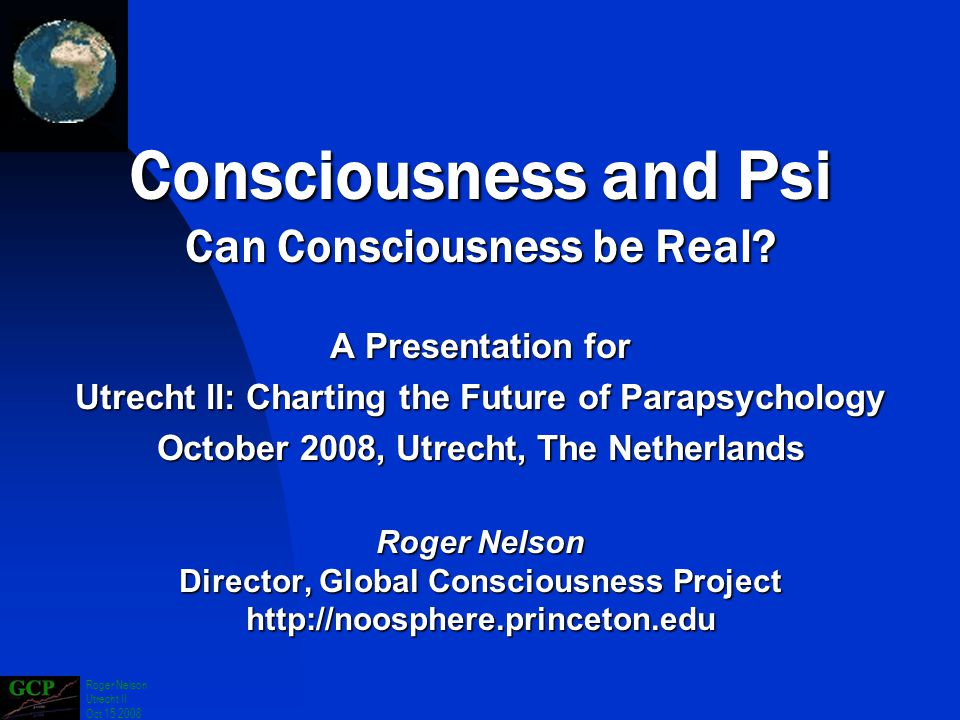 Roger Nelson Utrecht II Oct 15 2008 A Presentation for Utrecht ll: Charting the Future of Parapsychology October 2008, Utrecht, The Netherlands Roger Nelson Director, Global Consciousness Project http://noosphere.princeton.edu Consciousness and Psi Can Consciousness be Real