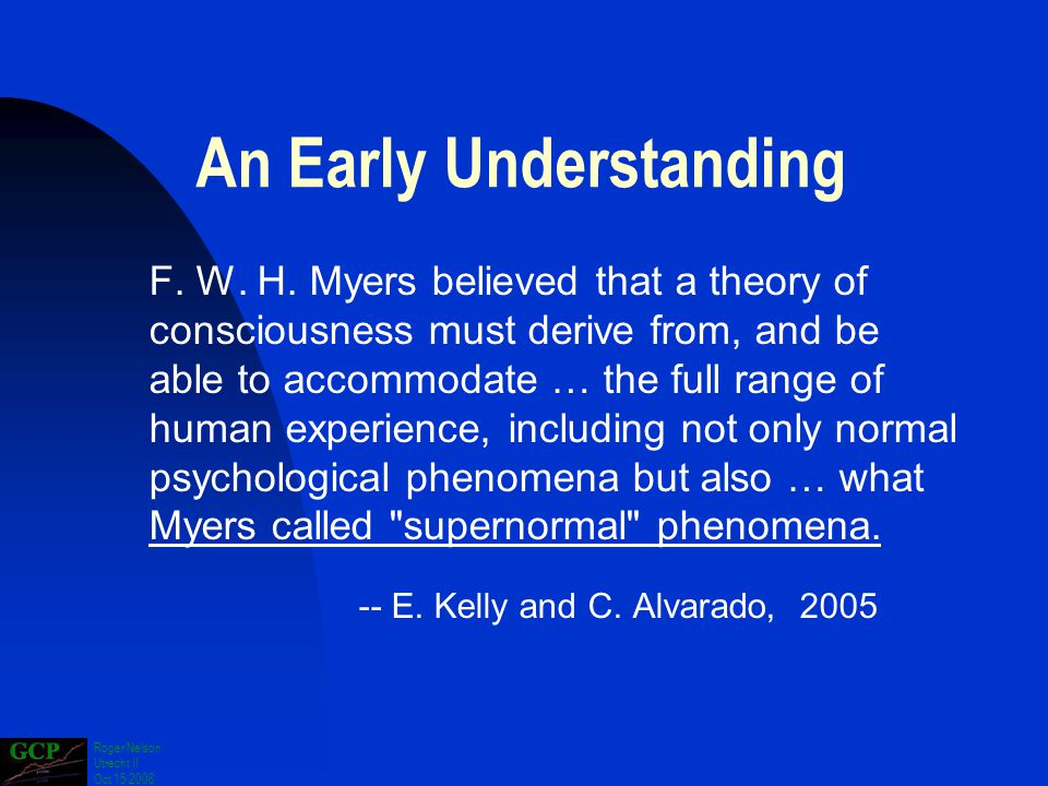 Roger Nelson Utrecht II Oct 15 2008 An Early Understanding F. W. H. Myers believed that a theory of consciousness must derive from, and be able to acc