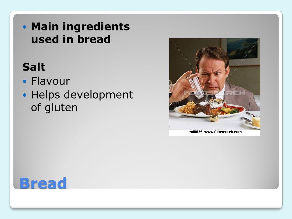 Bread Main ingredients used in bread Salt Flavour Helps development of gluten