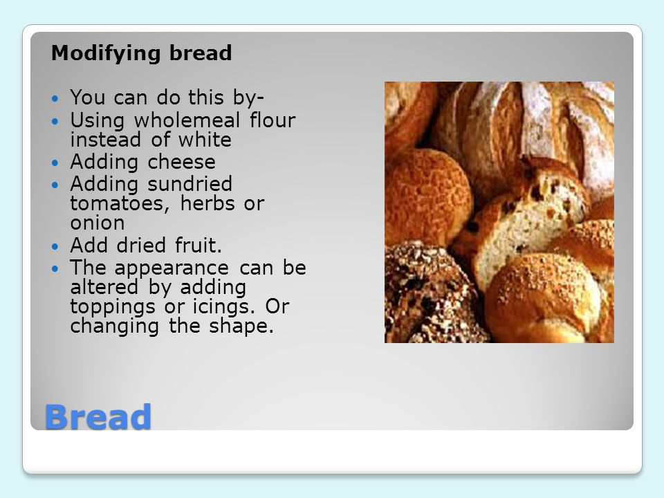 Bread Modifying bread You can do this by- Using wholemeal flour instead of white Adding cheese Adding sundried tomatoes, herbs or onion Add dried fruit.
