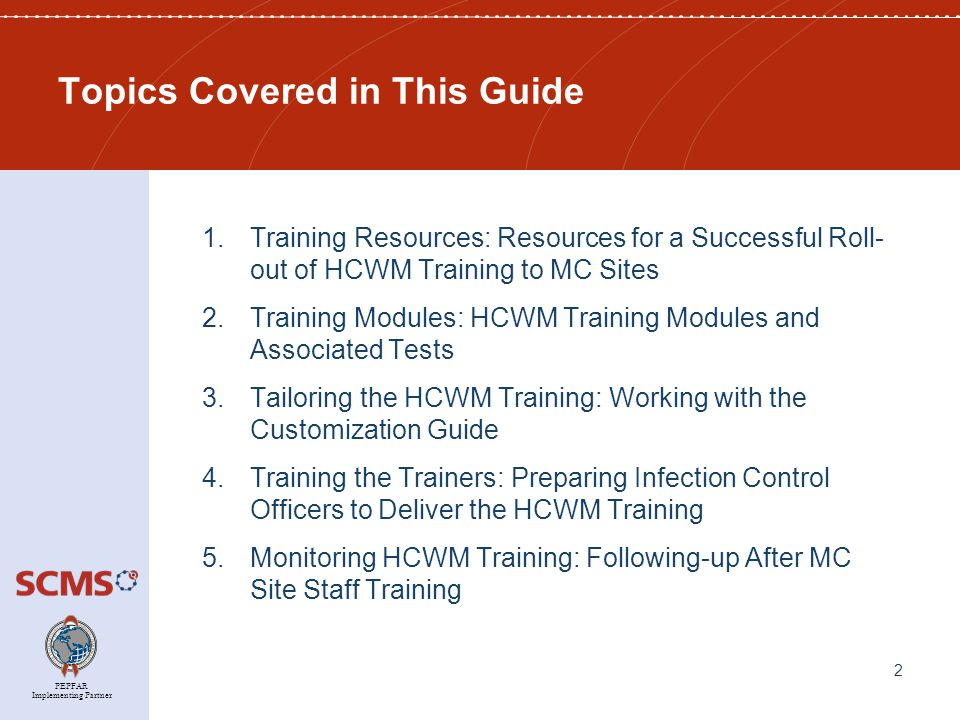 PEPFAR Implementing Partner Topics Covered in This Guide 1.Training Resources: Resources for a Successful Roll- out of HCWM Training to MC Sites 2.Training Modules: HCWM Training Modules and Associated Tests 3.Tailoring the HCWM Training: Working with the Customization Guide 4.Training the Trainers: Preparing Infection Control Officers to Deliver the HCWM Training 5.Monitoring HCWM Training: Following-up After MC Site Staff Training 2