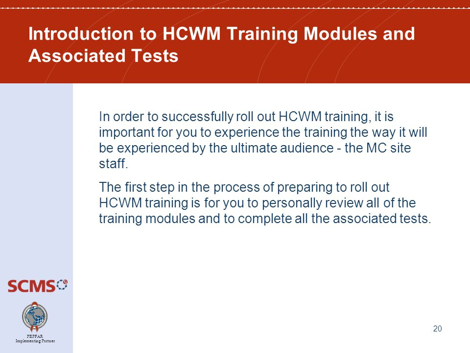 PEPFAR Implementing Partner Introduction to HCWM Training Modules and Associated Tests In order to successfully roll out HCWM training, it is important for you to experience the training the way it will be experienced by the ultimate audience - the MC site staff.