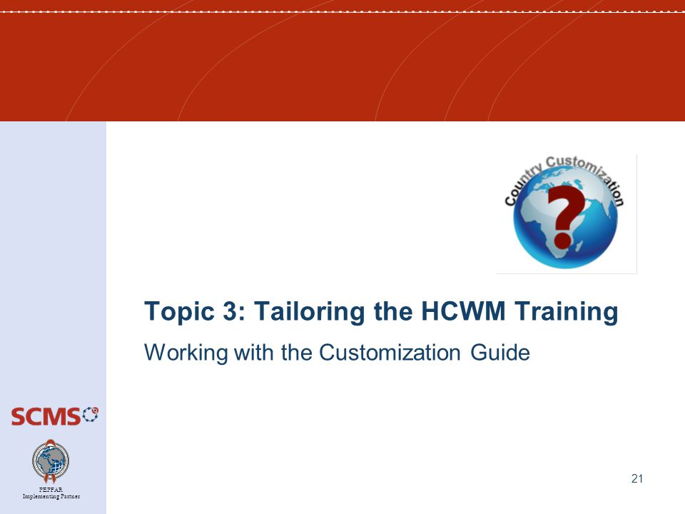 PEPFAR Implementing Partner Topic 3: Tailoring the HCWM Training Working with the Customization Guide 21
