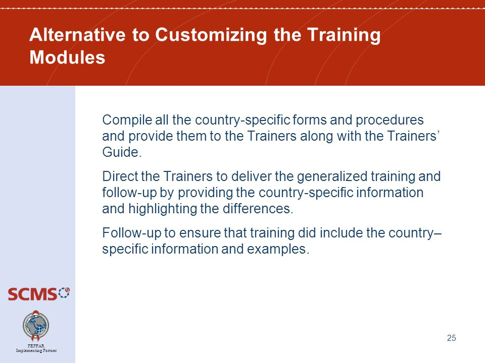PEPFAR Implementing Partner Alternative to Customizing the Training Modules Compile all the country-specific forms and procedures and provide them to the Trainers along with the Trainers' Guide.