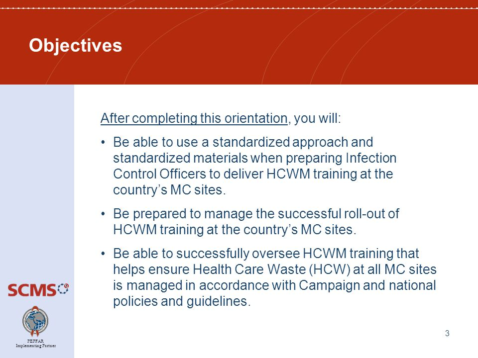 PEPFAR Implementing Partner Objectives After completing this orientation, you will: Be able to use a standardized approach and standardized materials when preparing Infection Control Officers to deliver HCWM training at the country's MC sites.