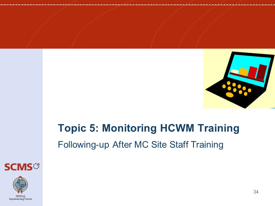 PEPFAR Implementing Partner Topic 5: Monitoring HCWM Training Following-up After MC Site Staff Training 34