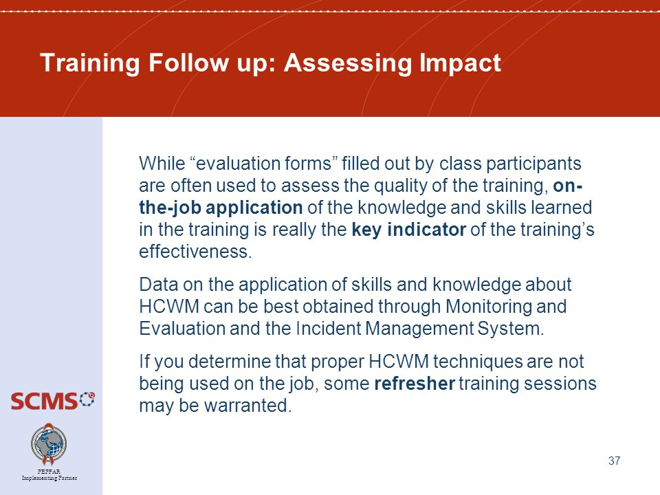 PEPFAR Implementing Partner Training Follow up: Assessing Impact While evaluation forms filled out by class participants are often used to assess the quality of the training, on- the-job application of the knowledge and skills learned in the training is really the key indicator of the training's effectiveness.