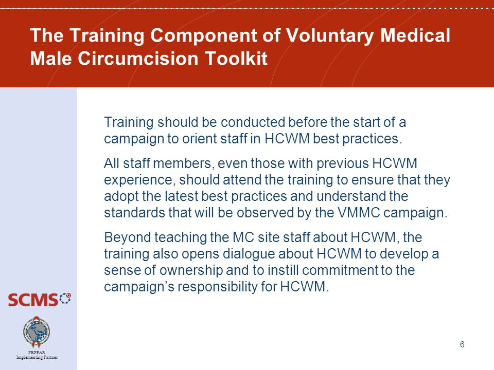 PEPFAR Implementing Partner The Training Component of Voluntary Medical Male Circumcision Toolkit Training should be conducted before the start of a campaign to orient staff in HCWM best practices.