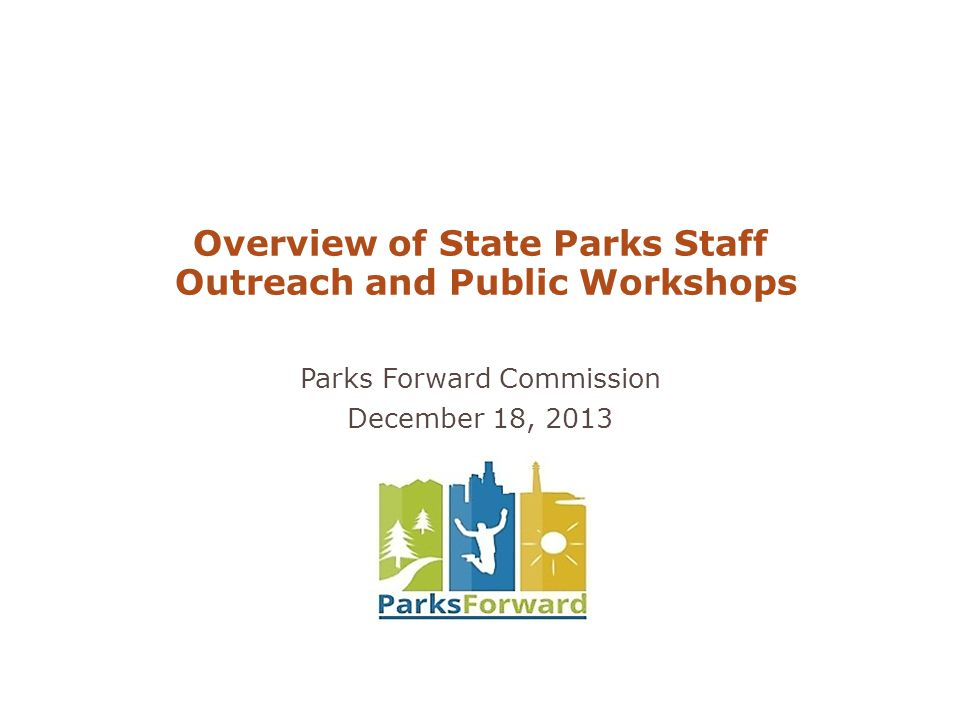 Overview of State Parks Staff Outreach and Public Workshops Parks Forward Commission December 18, 2013
