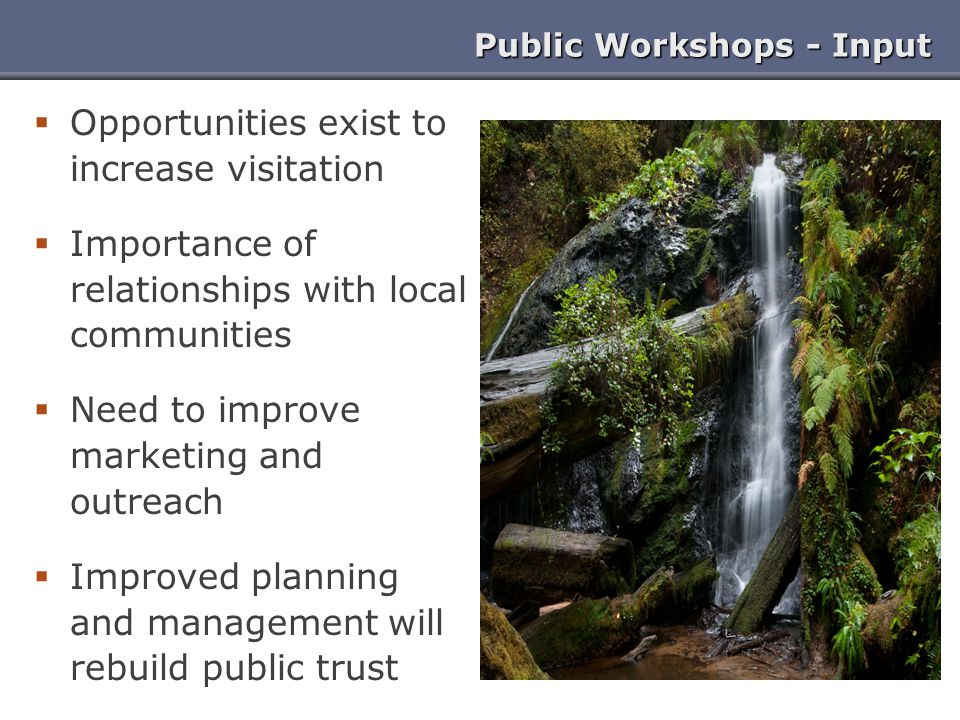 Public Workshops - Input  Opportunities exist to increase visitation  Importance of relationships with local communities  Need to improve marketing and outreach  Improved planning and management will rebuild public trust