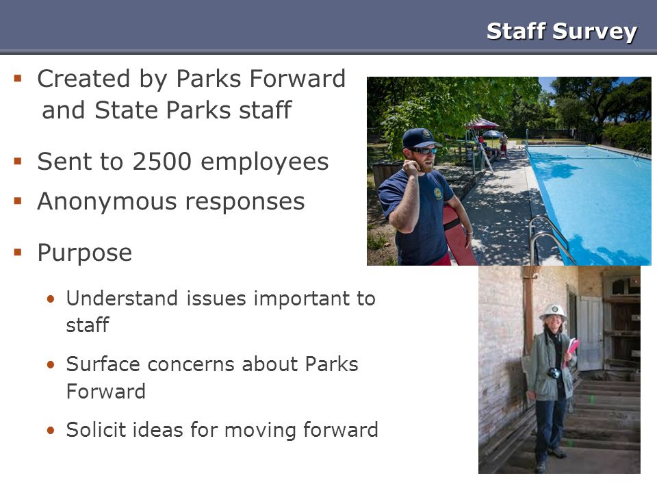 Staff Survey  Created by Parks Forward and State Parks staff  Sent to 2500 employees  Anonymous responses  Purpose Understand issues important to staff Surface concerns about Parks Forward Solicit ideas for moving forward