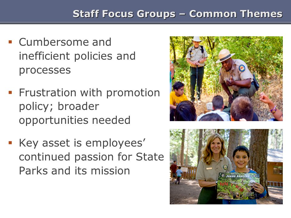 Staff Focus Groups – Common Themes  Cumbersome and inefficient policies and processes  Frustration with promotion policy; broader opportunities needed  Key asset is employees' continued passion for State Parks and its mission