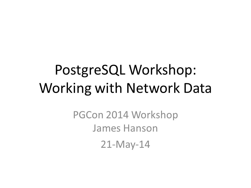 PostgreSQL Workshop: Working with Network Data PGCon 2014 Workshop James Hanson 21-May-14