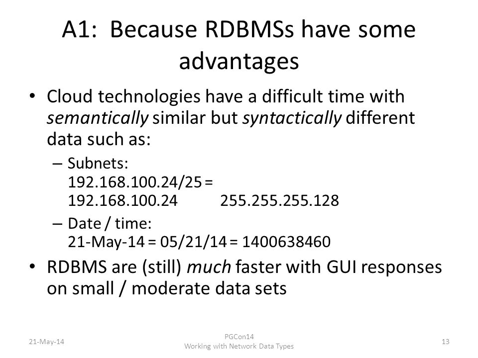 A1: Because RDBMSs have some advantages Cloud technologies have a difficult time with semantically similar but syntactically different data such as: – Subnets: 192.168.100.24/25 = 192.168.100.24 255.255.255.128 – Date / time: 21-May-14 = 05/21/14 = 1400638460 RDBMS are (still) much faster with GUI responses on small / moderate data sets 21-May-14 PGCon14 Working with Network Data Types 13
