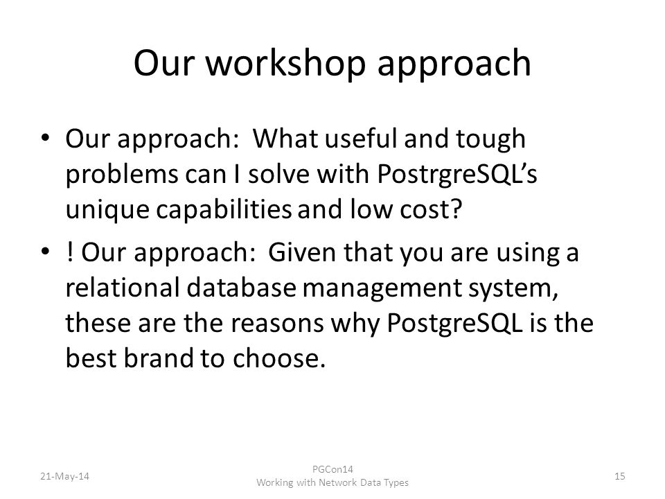 Our workshop approach Our approach: What useful and tough problems can I solve with PostrgreSQL's unique capabilities and low cost.