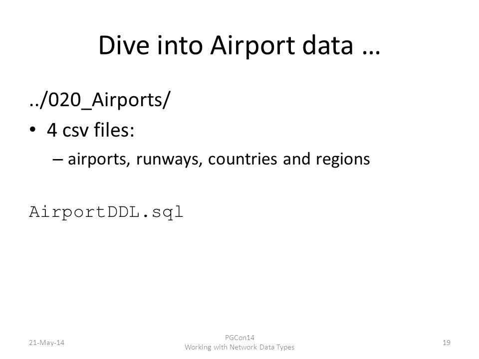 Dive into Airport data …../020_Airports/ 4 csv files: – airports, runways, countries and regions AirportDDL.sql 21-May-14 PGCon14 Working with Network Data Types 19