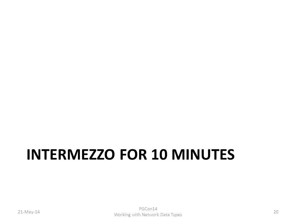 INTERMEZZO FOR 10 MINUTES 21-May-14 PGCon14 Working with Network Data Types 20